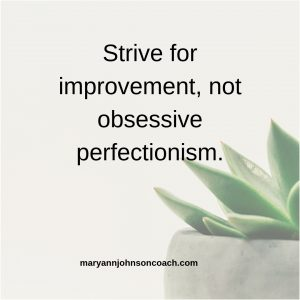 Strive for improvement, not obsessive perfectionism.