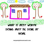 What is most worth doing must be done at home